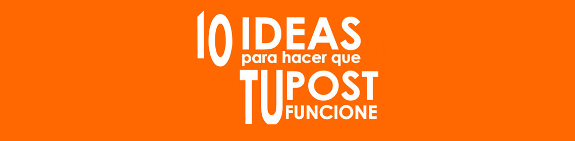 10-ideas-para-que-tu-post-funcione